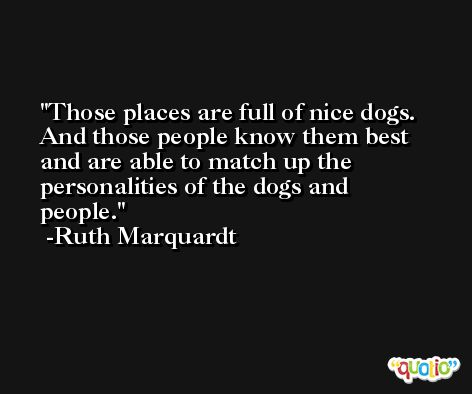Those places are full of nice dogs. And those people know them best and are able to match up the personalities of the dogs and people. -Ruth Marquardt
