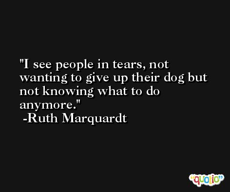 I see people in tears, not wanting to give up their dog but not knowing what to do anymore. -Ruth Marquardt