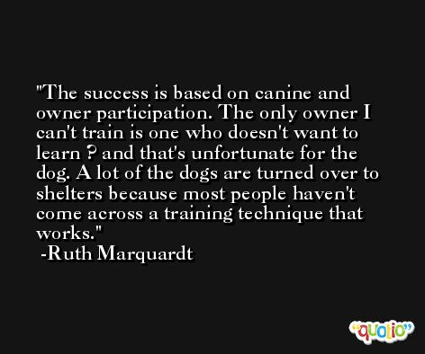 The success is based on canine and owner participation. The only owner I can't train is one who doesn't want to learn ? and that's unfortunate for the dog. A lot of the dogs are turned over to shelters because most people haven't come across a training technique that works. -Ruth Marquardt