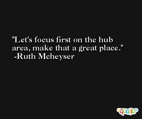 Let's focus first on the hub area, make that a great place. -Ruth Mcheyser
