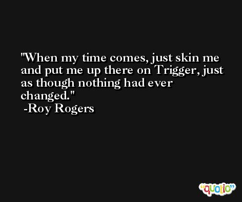 When my time comes, just skin me and put me up there on Trigger, just as though nothing had ever changed. -Roy Rogers