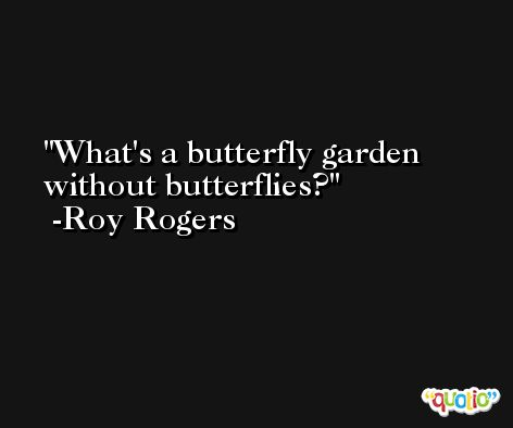 What's a butterfly garden without butterflies? -Roy Rogers