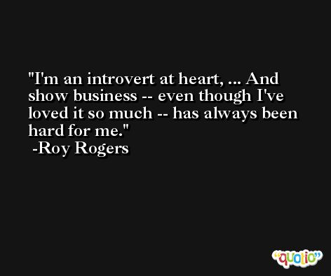 I'm an introvert at heart, ... And show business -- even though I've loved it so much -- has always been hard for me. -Roy Rogers