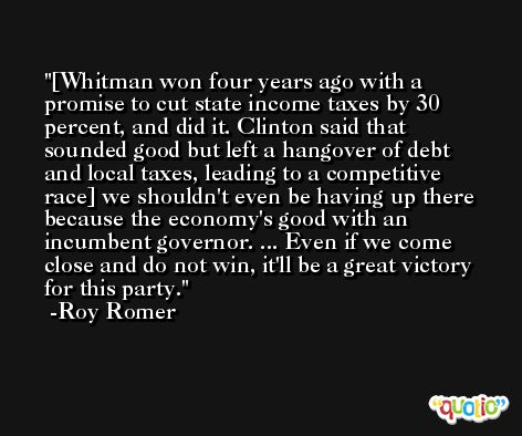 [Whitman won four years ago with a promise to cut state income taxes by 30 percent, and did it. Clinton said that sounded good but left a hangover of debt and local taxes, leading to a competitive race] we shouldn't even be having up there because the economy's good with an incumbent governor. ... Even if we come close and do not win, it'll be a great victory for this party. -Roy Romer