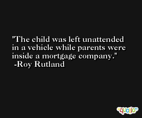 The child was left unattended in a vehicle while parents were inside a mortgage company. -Roy Rutland