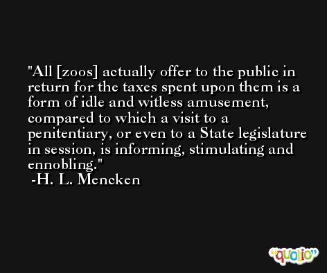 All [zoos] actually offer to the public in return for the taxes spent upon them is a form of idle and witless amusement, compared to which a visit to a penitentiary, or even to a State legislature in session, is informing, stimulating and ennobling. -H. L. Mencken