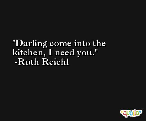 Darling come into the kitchen, I need you. -Ruth Reichl