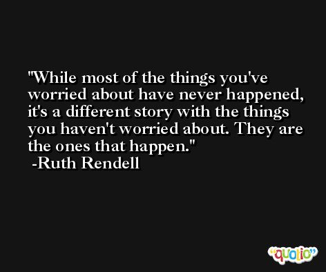 While most of the things you've worried about have never happened, it's a different story with the things you haven't worried about. They are the ones that happen. -Ruth Rendell