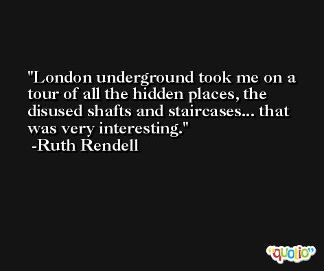 London underground took me on a tour of all the hidden places, the disused shafts and staircases... that was very interesting. -Ruth Rendell