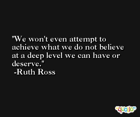 We won't even attempt to achieve what we do not believe at a deep level we can have or deserve. -Ruth Ross