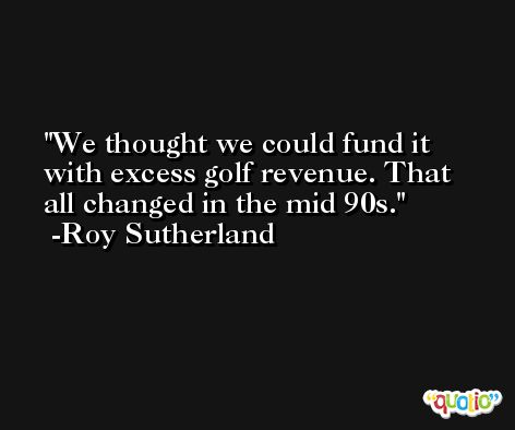 We thought we could fund it with excess golf revenue. That all changed in the mid 90s. -Roy Sutherland