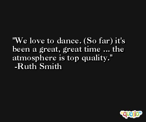 We love to dance. (So far) it's been a great, great time ... the atmosphere is top quality. -Ruth Smith