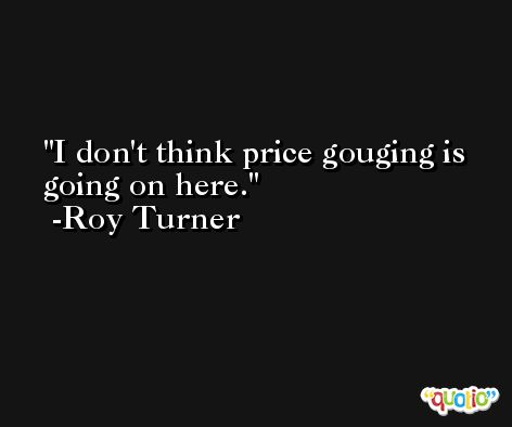 I don't think price gouging is going on here. -Roy Turner