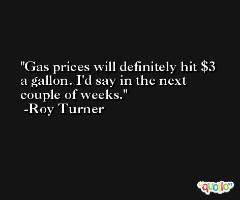 Gas prices will definitely hit $3 a gallon. I'd say in the next couple of weeks. -Roy Turner