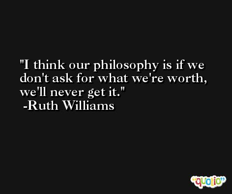 I think our philosophy is if we don't ask for what we're worth, we'll never get it. -Ruth Williams