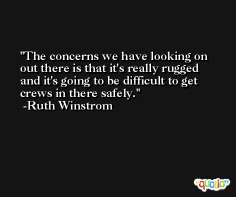 The concerns we have looking on out there is that it's really rugged and it's going to be difficult to get crews in there safely. -Ruth Winstrom