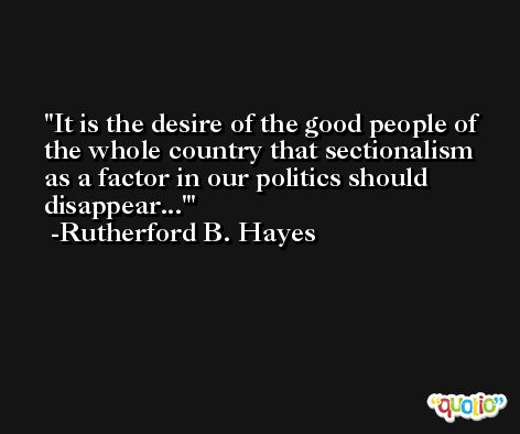 It is the desire of the good people of the whole country that sectionalism as a factor in our politics should disappear...' -Rutherford B. Hayes