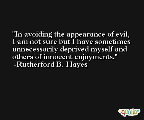 In avoiding the appearance of evil, I am not sure but I have sometimes unnecessarily deprived myself and others of innocent enjoyments. -Rutherford B. Hayes