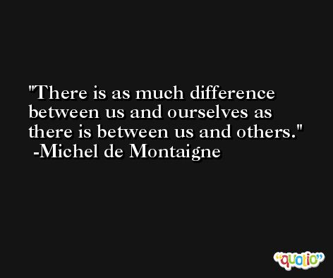 There is as much difference between us and ourselves as there is between us and others. -Michel de Montaigne