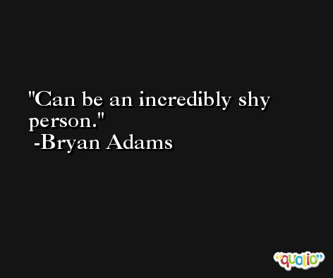 Can be an incredibly shy person. -Bryan Adams