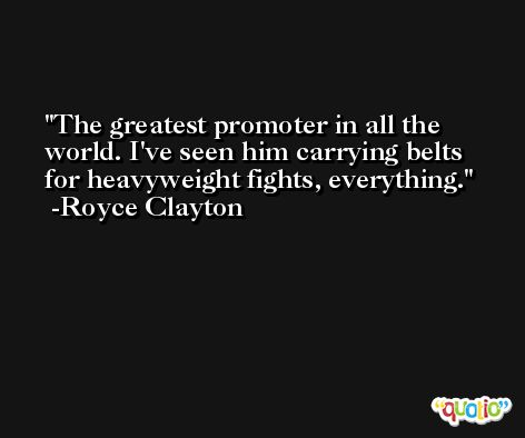 The greatest promoter in all the world. I've seen him carrying belts for heavyweight fights, everything. -Royce Clayton