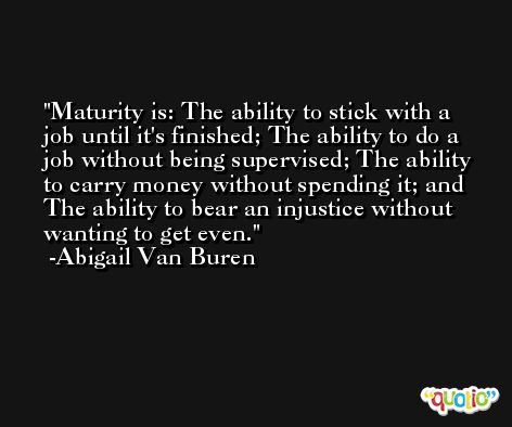 Maturity is: The ability to stick with a job until it's finished; The ability to do a job without being supervised; The ability to carry money without spending it; and The ability to bear an injustice without wanting to get even. -Abigail Van Buren