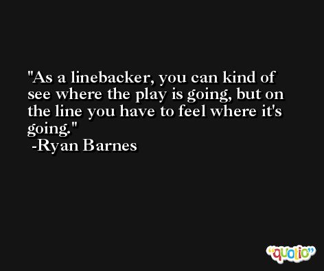 As a linebacker, you can kind of see where the play is going, but on the line you have to feel where it's going. -Ryan Barnes