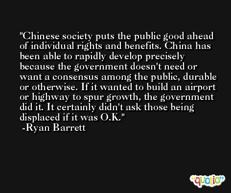 Chinese society puts the public good ahead of individual rights and benefits. China has been able to rapidly develop precisely because the government doesn't need or want a consensus among the public, durable or otherwise. If it wanted to build an airport or highway to spur growth, the government did it. It certainly didn't ask those being displaced if it was O.K. -Ryan Barrett