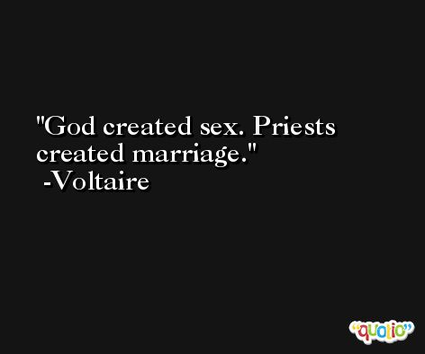 God created sex. Priests created marriage. -Voltaire