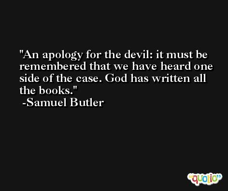 An apology for the devil: it must be remembered that we have heard one side of the case. God has written all the books. -Samuel Butler