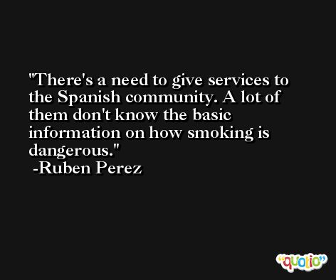 There's a need to give services to the Spanish community. A lot of them don't know the basic information on how smoking is dangerous. -Ruben Perez