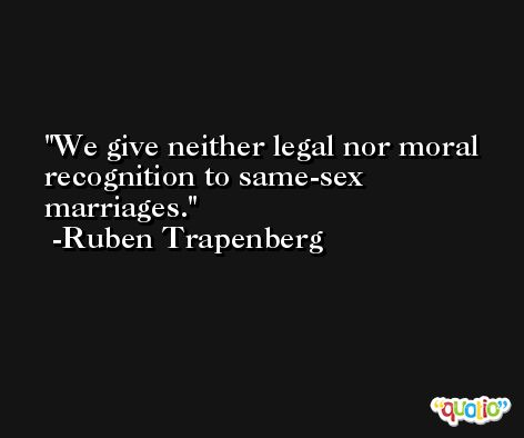 We give neither legal nor moral recognition to same-sex marriages. -Ruben Trapenberg