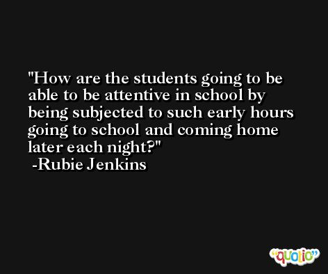How are the students going to be able to be attentive in school by being subjected to such early hours going to school and coming home later each night? -Rubie Jenkins