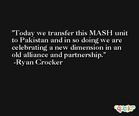 Today we transfer this MASH unit to Pakistan and in so doing we are celebrating a new dimension in an old alliance and partnership. -Ryan Crocker