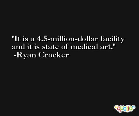 It is a 4.5-million-dollar facility and it is state of medical art. -Ryan Crocker