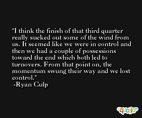 I think the finish of that third quarter really sucked out some of the wind from us. It seemed like we were in control and then we had a couple of possessions toward the end which both led to turnovers. From that point on, the momentum swung their way and we lost control. -Ryan Culp