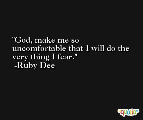 God, make me so uncomfortable that I will do the very thing I fear. -Ruby Dee