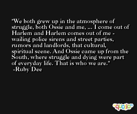 We both grew up in the atmosphere of struggle, both Ossie and me, ... I come out of Harlem and Harlem comes out of me - wailing police sirens and street parties, rumors and landlords, that cultural, spiritual scene. And Ossie came up from the South, where struggle and dying were part of everyday life. That is who we are. -Ruby Dee