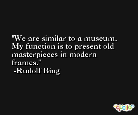 We are similar to a museum. My function is to present old masterpieces in modern frames. -Rudolf Bing