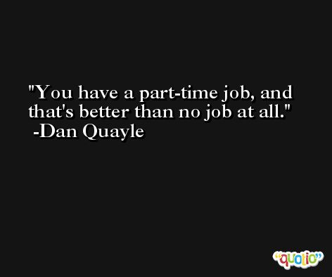You have a part-time job, and that's better than no job at all. -Dan Quayle