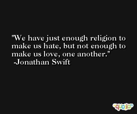 We have just enough religion to make us hate, but not enough to make us love, one another. -Jonathan Swift