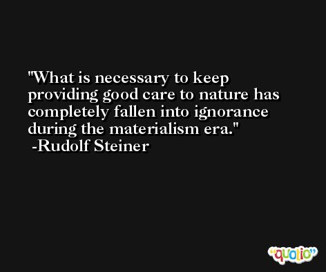 What is necessary to keep providing good care to nature has completely fallen into ignorance during the materialism era. -Rudolf Steiner
