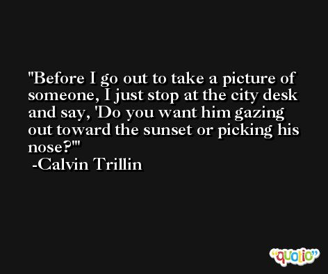 Before I go out to take a picture of someone, I just stop at the city desk and say, 'Do you want him gazing out toward the sunset or picking his nose?' -Calvin Trillin