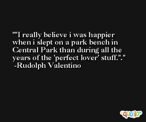 'I really believe i was happier when i slept on a park bench in Central Park than during all the years of the 'perfect lover' stuff.''. -Rudolph Valentino