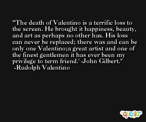 'The death of Valentino is a terrific loss to the screen. He brought it happiness, beauty, and art as perhaps no other has. His loss can never be replaced; there was and can be only one Valentino;a great artist and one of the finest gentlemen it has ever been my privilege to term friend.' -John Gilbert. -Rudolph Valentino