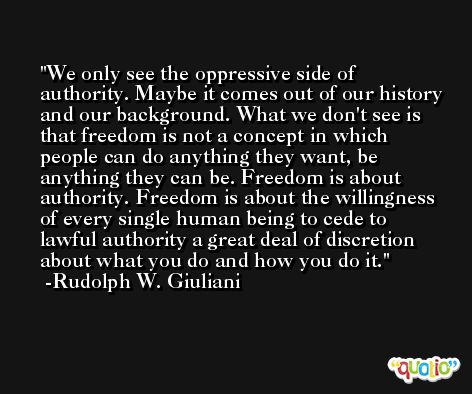 We only see the oppressive side of authority. Maybe it comes out of our history and our background. What we don't see is that freedom is not a concept in which people can do anything they want, be anything they can be. Freedom is about authority. Freedom is about the willingness of every single human being to cede to lawful authority a great deal of discretion about what you do and how you do it. -Rudolph W. Giuliani