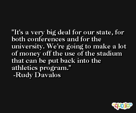 It's a very big deal for our state, for both conferences and for the university. We're going to make a lot of money off the use of the stadium that can be put back into the athletics program. -Rudy Davalos