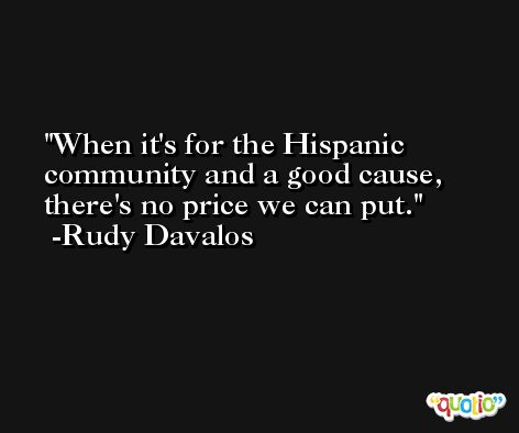 When it's for the Hispanic community and a good cause, there's no price we can put. -Rudy Davalos