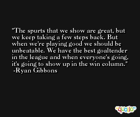 The spurts that we show are great, but we keep taking a few steps back. But when we're playing good we should be unbeatable. We have the best goaltender in the league and when everyone's going, it's going to show up in the win column. -Ryan Gibbons