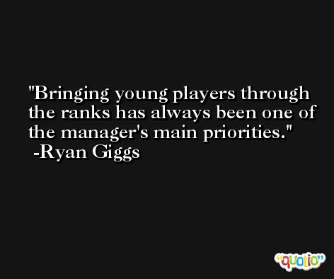 Bringing young players through the ranks has always been one of the manager's main priorities. -Ryan Giggs